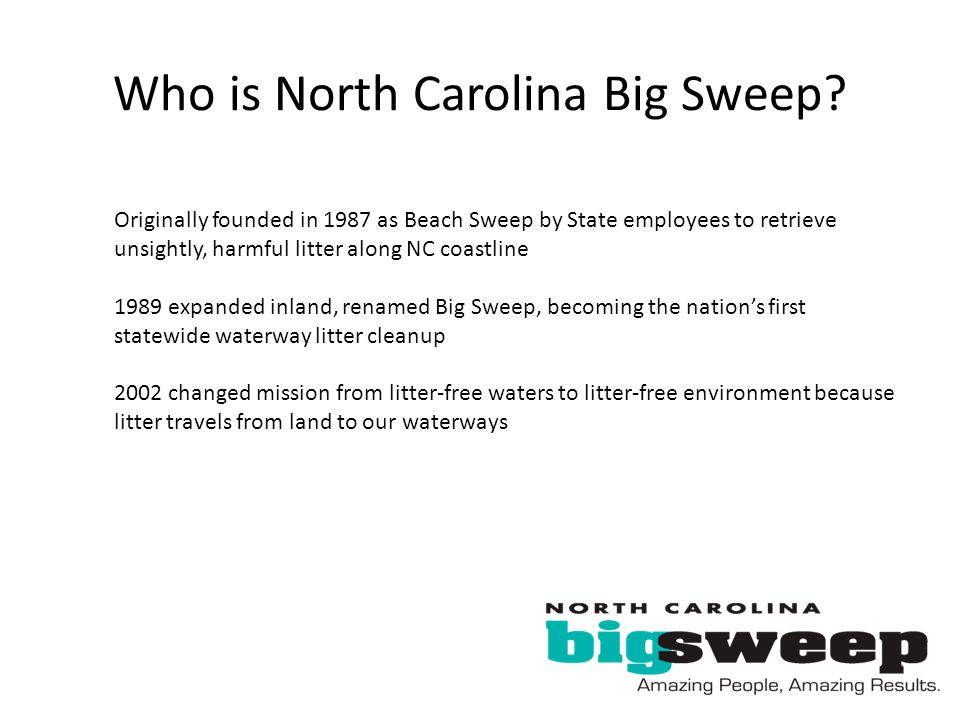 Who is North Carolina Big Sweep? Originally founded in 1987 as Beach Sweep by State employees to retrieve unsightly, harmful litter along NC coastline