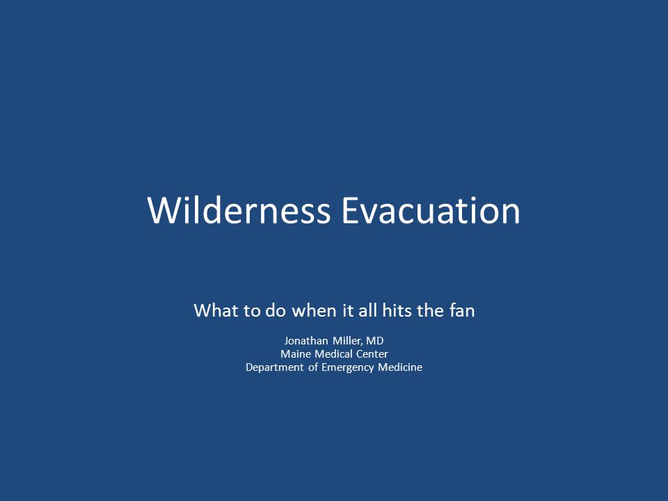 Wilderness Evacuation What to do when it all hits the fan Jonathan Miller, MD Maine Medical Center Department of Emergency Medicine