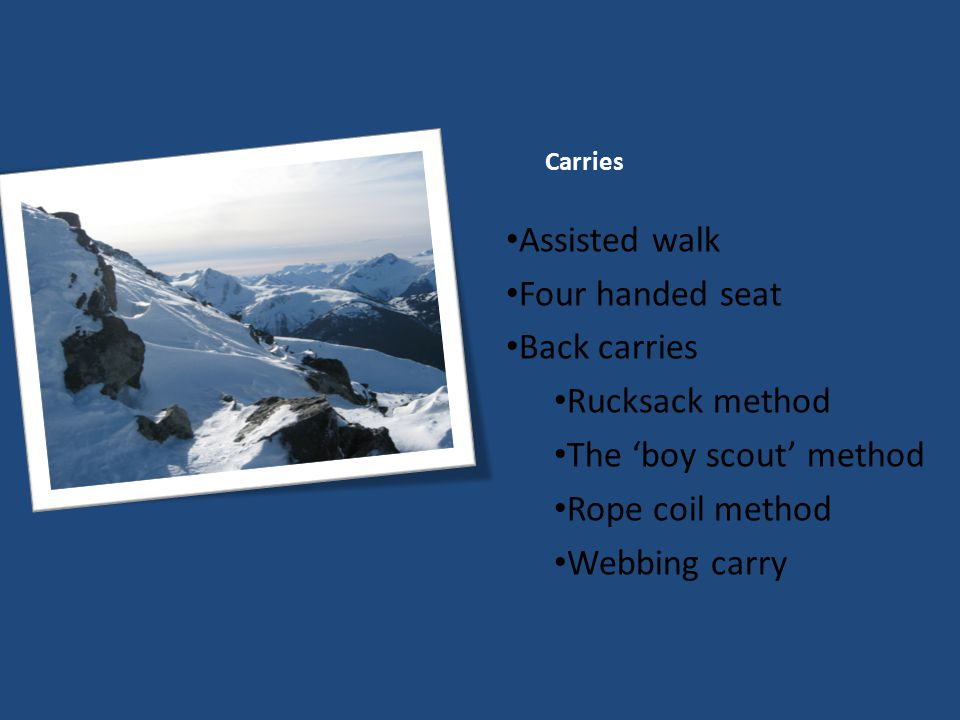 Carries Assisted walk Four handed seat Back carries Rucksack method The 'boy scout' method Rope coil method Webbing carry