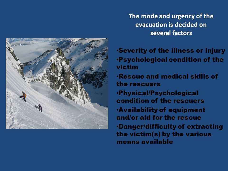 The mode and urgency of the evacuation is decided on several factors Severity of the illness or injury Psychological condition of the victim Rescue and medical skills of the rescuers Physical/Psychological condition of the rescuers Availability of equipment and/or aid for the rescue Danger/difficulty of extracting the victim(s) by the various means available