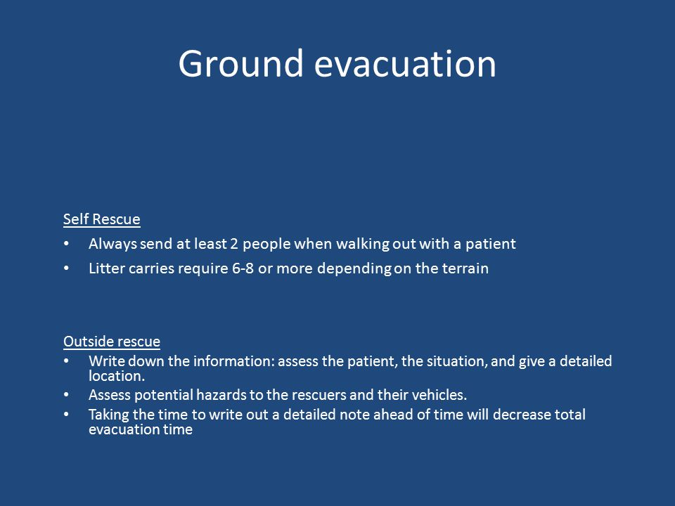 Ground evacuation Self Rescue Always send at least 2 people when walking out with a patient Litter carries require 6-8 or more depending on the terrain Outside rescue Write down the information: assess the patient, the situation, and give a detailed location.
