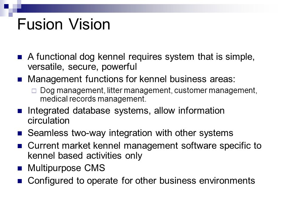 Fusion Vision A functional dog kennel requires system that is simple, versatile, secure, powerful Management functions for kennel business areas:  Do