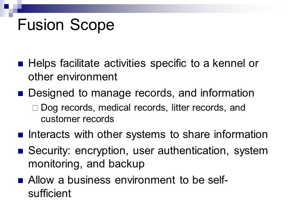 Dog Management Vision Fusion provides functionality devoted to the management of dog records Records integrated with the rest of the system to ensure accuracy Kennel Club/partnering kennel communication network Dog location tracker to ensure dogs are accounted for Dog genealogy mapping system also implemented Scope The dog management module is part of the Fusion Content Management System Provides the functionality to manage dog information within the system Fusion Dog Management Features Dog Record Manager  Manages records for new, or existing dogs within the system  Create, Update, Archive, View Dog Tracking Manager  Tracks and records all dogs that enter, or leave the kennel  Create, Update, Archive, View Communication Center  Allows communication and interaction with other systems, i.e.