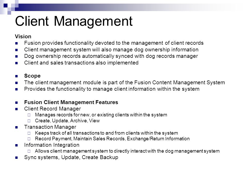 Medical Records Management Vision Fusion provides functionality devoted to management of medical records of dogs Tracks medical needs, medication, veterinarian visits, medical conditions, dietary information Medical records automatically synced with dog records manager Allows integration with existing veterinarian/medical systems to ensure accuracy Scope The medical records management module is part of the Fusion Content Management System Provides the functionality to manage dog medical records within the system Fusion Medical Management Features Medical Chart Manager  Manages medical charts for dogs within the kennel  Create, Update, Archive, Track Medical Issues Veterinarian Scheduler  Schedule, and track all dogs who visit a veterinarian  Create, Update, Archive, View, Schedule Information Integration  Allows medical records management system to interact with the dog management system Sync systems, Update, Create Backup
