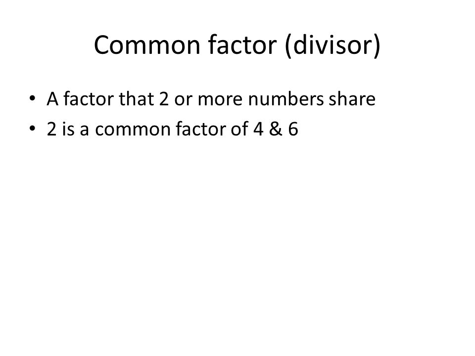 Common factor (divisor) A factor that 2 or more numbers share 2 is a common factor of 4 & 6