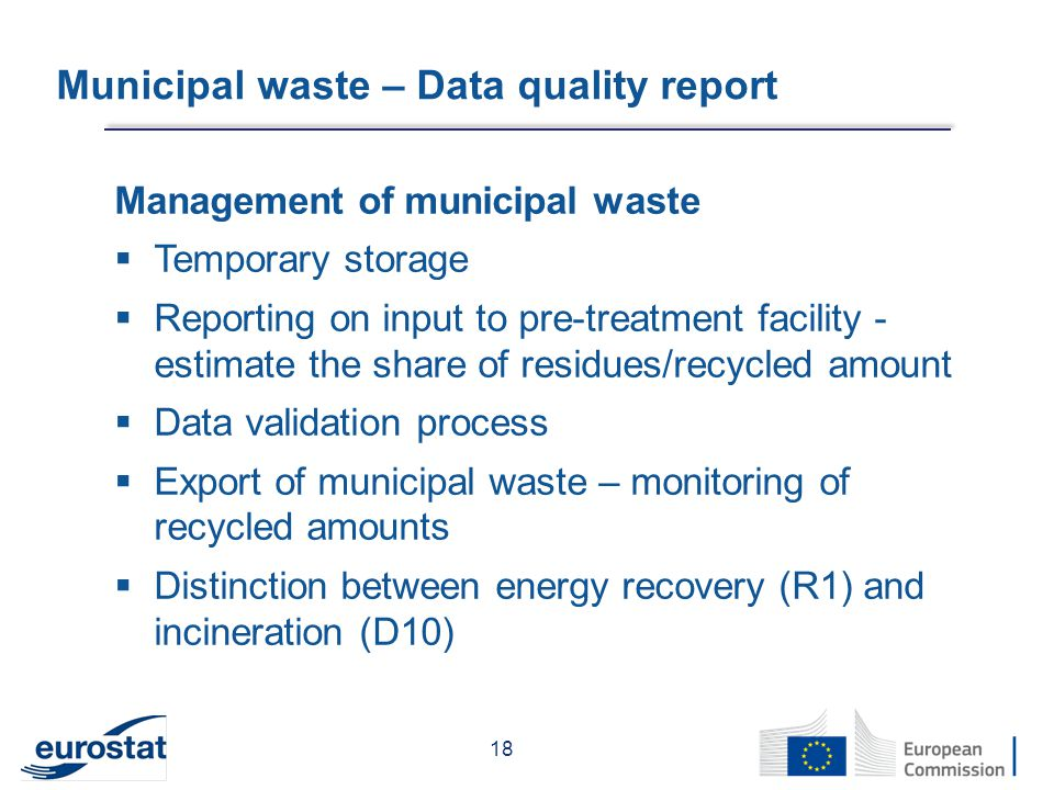 Municipal waste – Data quality report Management of municipal waste  Temporary storage  Reporting on input to pre-treatment facility - estimate the share of residues/recycled amount  Data validation process  Export of municipal waste – monitoring of recycled amounts  Distinction between energy recovery (R1) and incineration (D10) 18
