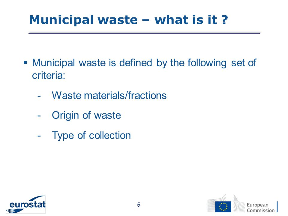  Municipal waste is defined by the following set of criteria: -Waste materials/fractions -Origin of waste -Type of collection 5 Municipal waste – what is it ?