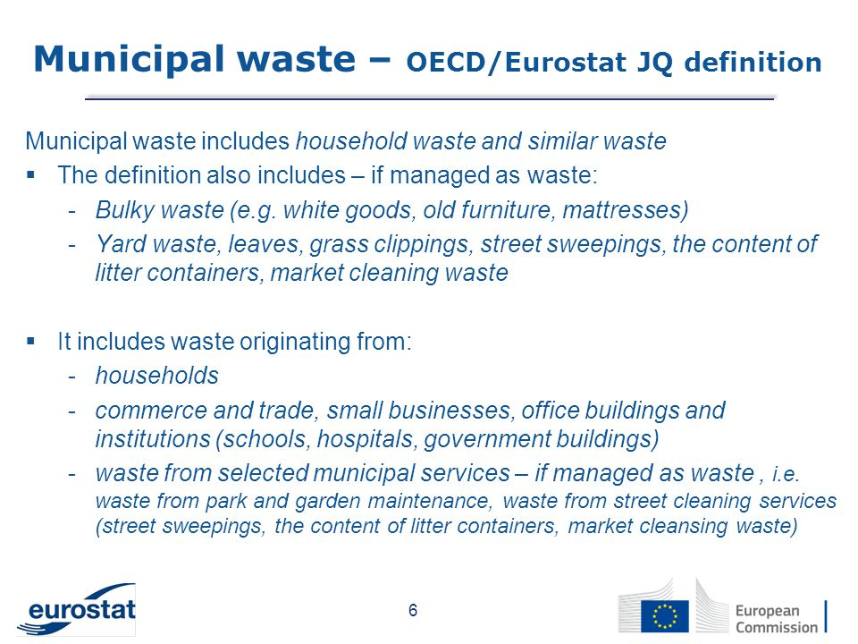 It includes waste collected -Door-to-door through traditional collection (mixed household waste) -Fractions collected separately for recovery operations  It also includes waste from the same sources and similar in nature and composition which: -are collected directly by the private sector not on behalf of municipalities -originate from rural areas not served by a regular waste service  The definition excludes: -Waste from municipal sewage network and treatment -Waste from municipal construction and demolition waste 7 Municipal waste – OECD/Eurostat JQ definition