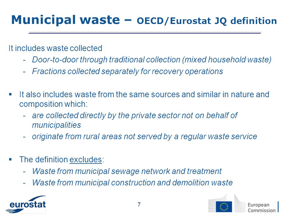 It includes waste collected -Door-to-door through traditional collection (mixed household waste) -Fractions collected separately for recovery operations  It also includes waste from the same sources and similar in nature and composition which: -are collected directly by the private sector not on behalf of municipalities -originate from rural areas not served by a regular waste service  The definition excludes: -Waste from municipal sewage network and treatment -Waste from municipal construction and demolition waste 7 Municipal waste – OECD/Eurostat JQ definition