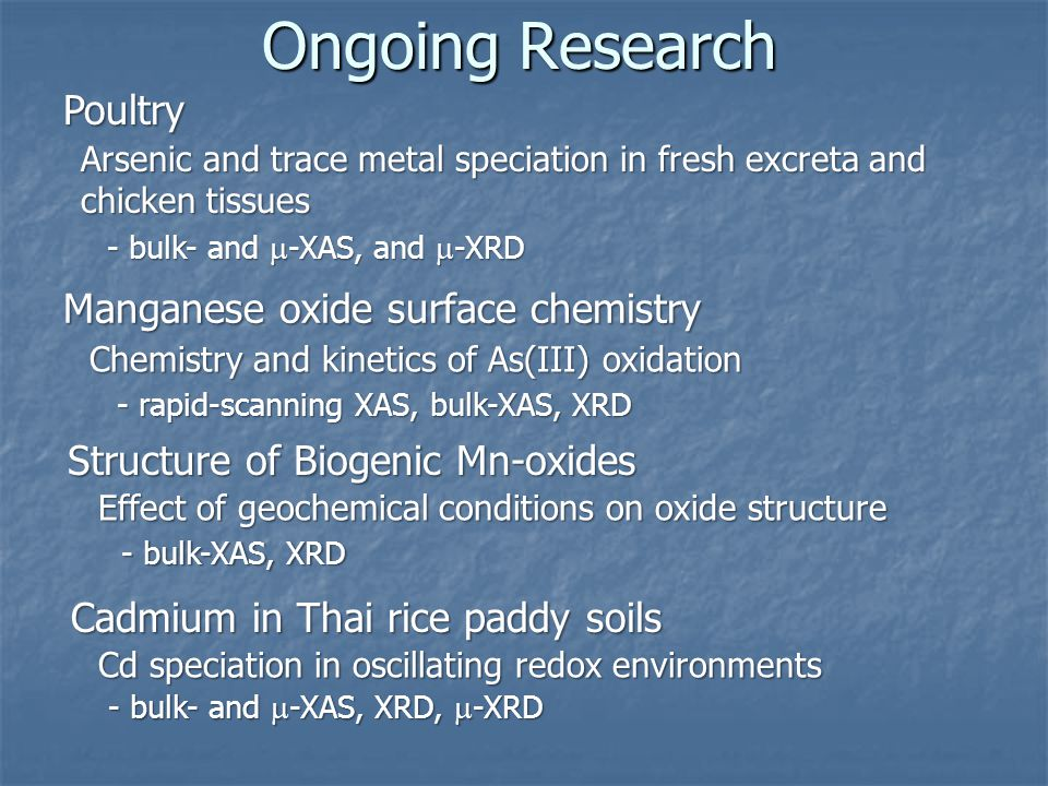 Ongoing Research Poultry Manganese oxide surface chemistry Structure of Biogenic Mn-oxides Arsenic and trace metal speciation in fresh excreta and chicken tissues Chemistry and kinetics of As(III) oxidation - bulk- and  -XAS, and  -XRD - rapid-scanning XAS, bulk-XAS, XRD Effect of geochemical conditions on oxide structure - bulk-XAS, XRD Cadmium in Thai rice paddy soils Cd speciation in oscillating redox environments - bulk- and  -XAS, XRD,  -XRD
