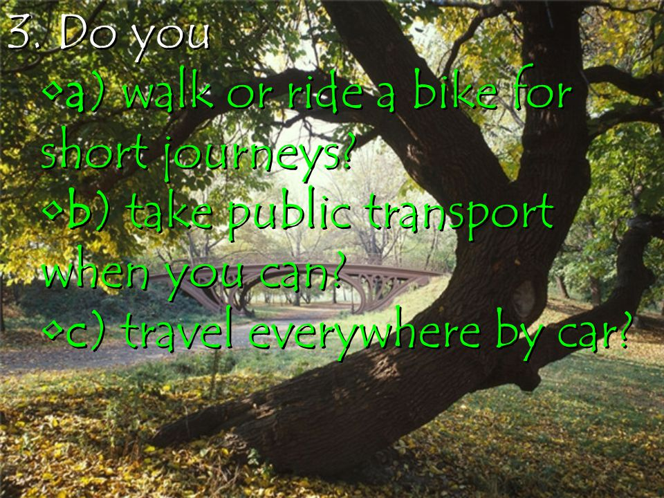 3. Do you a) walk or ride a bike for short journeys? b) take public transport when you can? c) travel everywhere by car? 3. Do you a) walk or ride a b