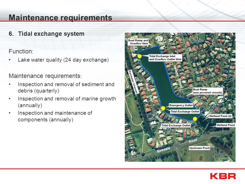 Maintenance requirements 6.Tidal exchange system Function: Lake water quality (24 day exchange) Maintenance requirements : Inspection and removal of sediment and debris (quarterly) Inspection and removal of marine growth (annually) Inspection and maintenance of components (annually)