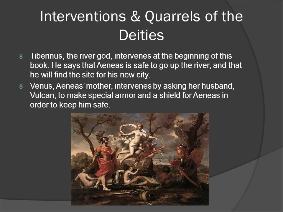 Interventions & Quarrels of the Deities  Tiberinus, the river god, intervenes at the beginning of this book. He says that Aeneas is safe to go up the