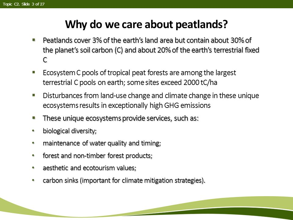  Peatlands cover 3% of the earth's land area but contain about 30% of the planet's soil carbon (C) and about 20% of the earth's terrestrial fixed C  Ecosystem C pools of tropical peat forests are among the largest terrestrial C pools on earth; some sites exceed 2000 tC/ha  Disturbances from land-use change and climate change in these unique ecosystems results in exceptionally high GHG emissions  These unique ecosystems provide services, such as: biological diversity; biological diversity; maintenance of water quality and timing; maintenance of water quality and timing; forest and non-timber forest products; forest and non-timber forest products; aesthetic and ecotourism values; aesthetic and ecotourism values; carbon sinks (important for climate mitigation strategies).