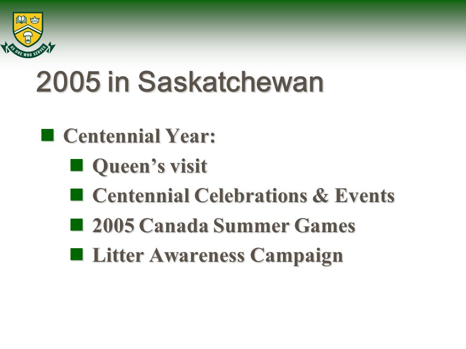 2005 in Saskatchewan Centennial Year: Centennial Year: Queen's visit Queen's visit Centennial Celebrations & Events Centennial Celebrations & Events 2005 Canada Summer Games 2005 Canada Summer Games Litter Awareness Campaign Litter Awareness Campaign