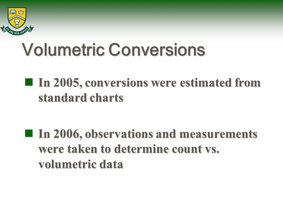 Volumetric Conversions In 2005, conversions were estimated from standard charts In 2005, conversions were estimated from standard charts In 2006, observations and measurements were taken to determine count vs.