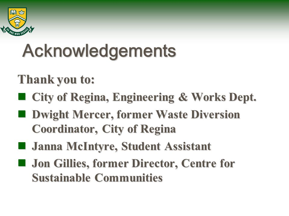 Acknowledgements Thank you to: City of Regina, Engineering & Works Dept. City of Regina, Engineering & Works Dept. Dwight Mercer, former Waste Diversi