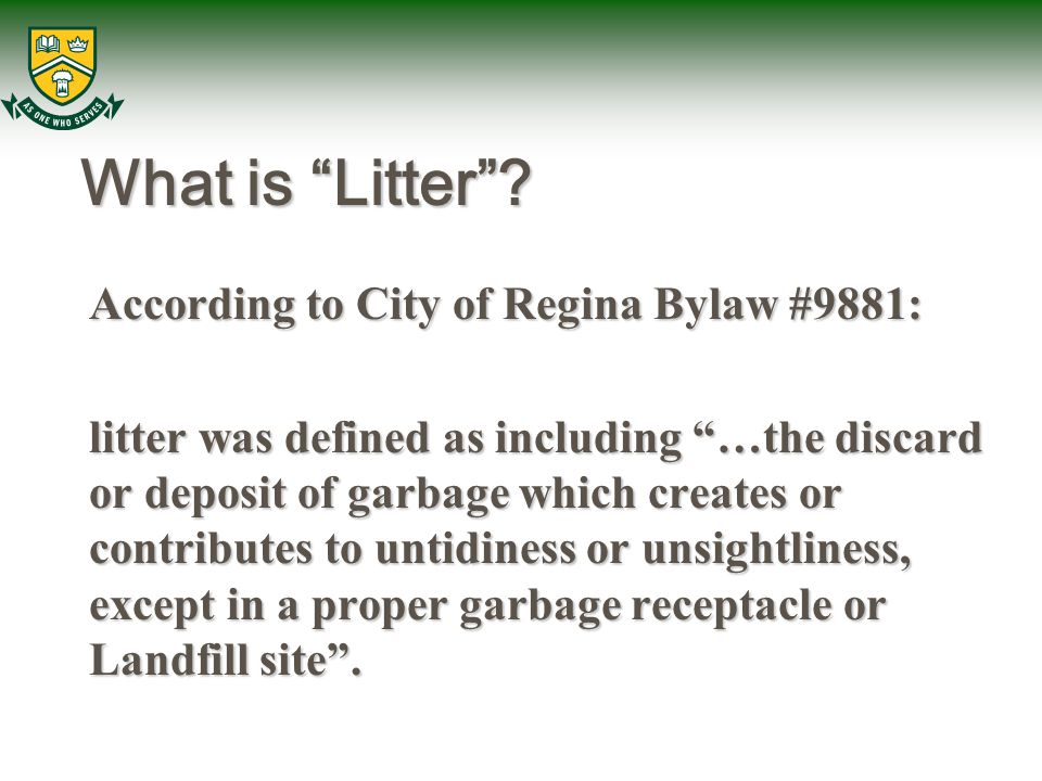 "What is ""Litter""? According to City of Regina Bylaw #9881: litter was defined as including ""…the discard or deposit of garbage which creates or contri"