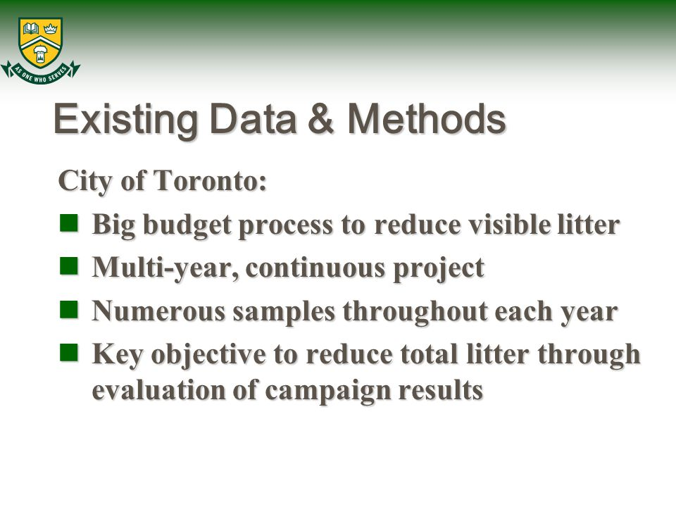 Existing Data & Methods City of Toronto: Big budget process to reduce visible litter Big budget process to reduce visible litter Multi-year, continuous project Multi-year, continuous project Numerous samples throughout each year Numerous samples throughout each year Key objective to reduce total litter through evaluation of campaign results Key objective to reduce total litter through evaluation of campaign results