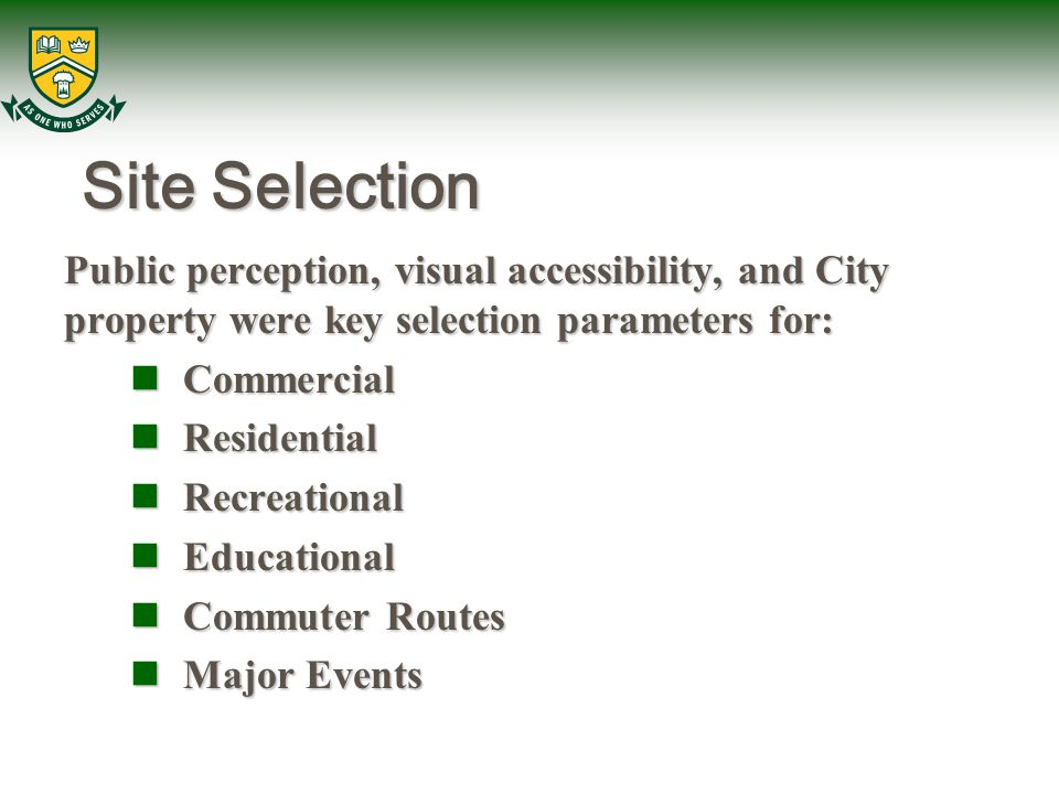 Site Selection Public perception, visual accessibility, and City property were key selection parameters for: Commercial Commercial Residential Residential Recreational Recreational Educational Educational Commuter Routes Commuter Routes Major Events Major Events