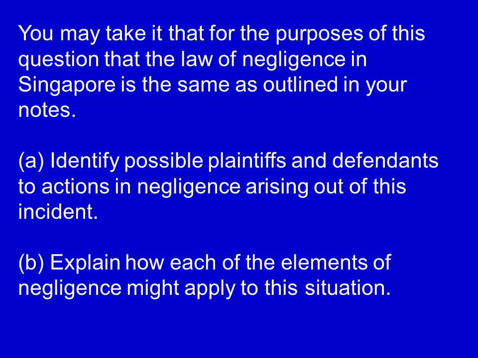 You may take it that for the purposes of this question that the law of negligence in Singapore is the same as outlined in your notes.