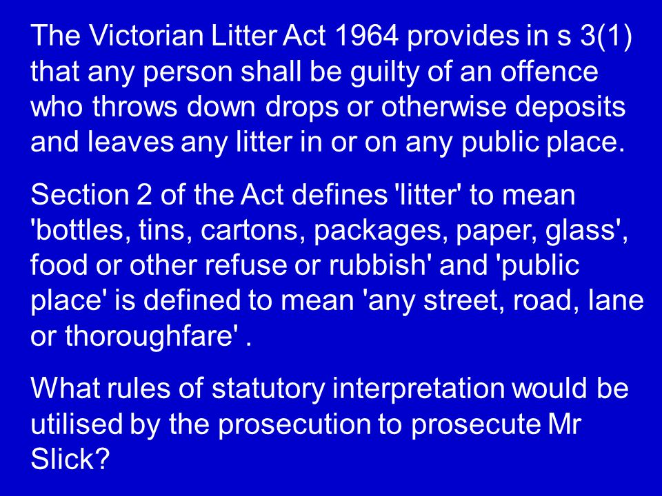 The Victorian Litter Act 1964 provides in s 3(1) that any person shall be guilty of an offence who throws down drops or otherwise deposits and leaves any litter in or on any public place.