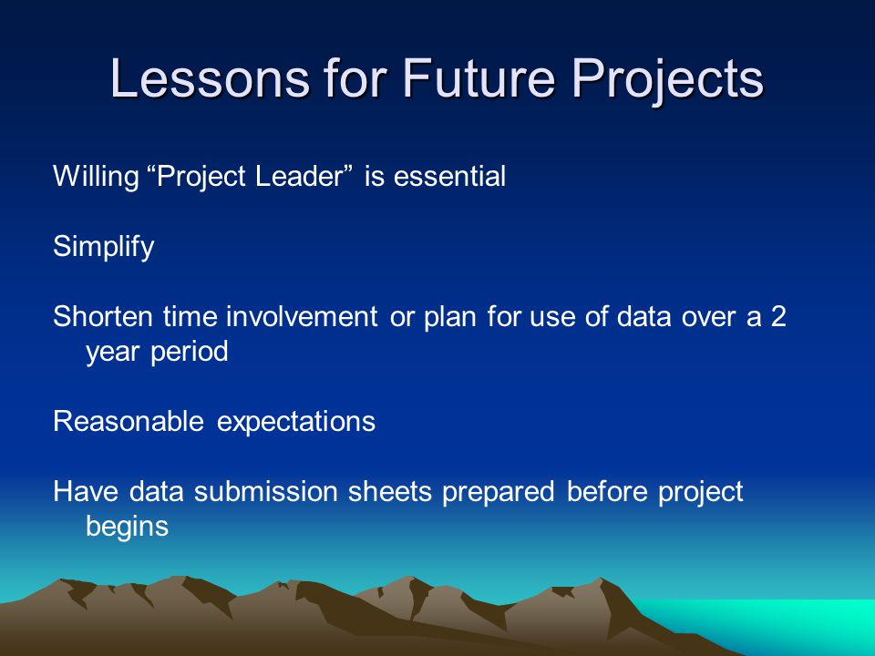Lessons for Future Projects Willing Project Leader is essential Simplify Shorten time involvement or plan for use of data over a 2 year period Reasonable expectations Have data submission sheets prepared before project begins