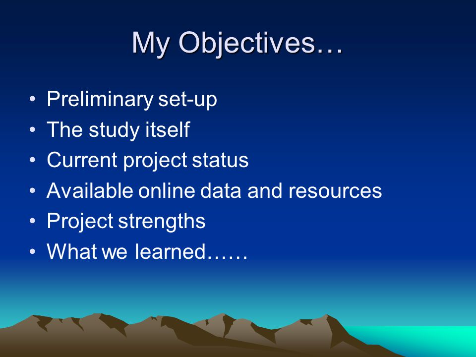 My Objectives… Preliminary set-up The study itself Current project status Available online data and resources Project strengths What we learned……