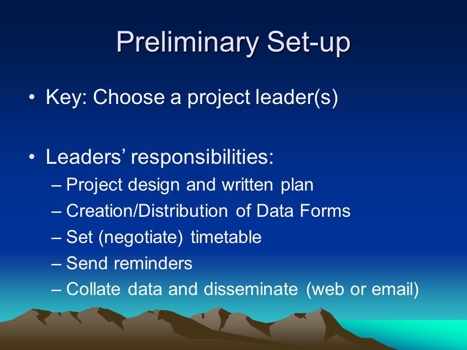 Preliminary Set-up Key: Choose a project leader(s) Leaders' responsibilities: –Project design and written plan –Creation/Distribution of Data Forms –Set (negotiate) timetable –Send reminders –Collate data and disseminate (web or email)