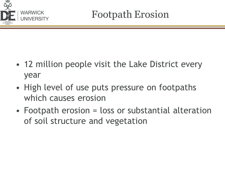 12 million people visit the Lake District every year High level of use puts pressure on footpaths which causes erosion Footpath erosion = loss or subs