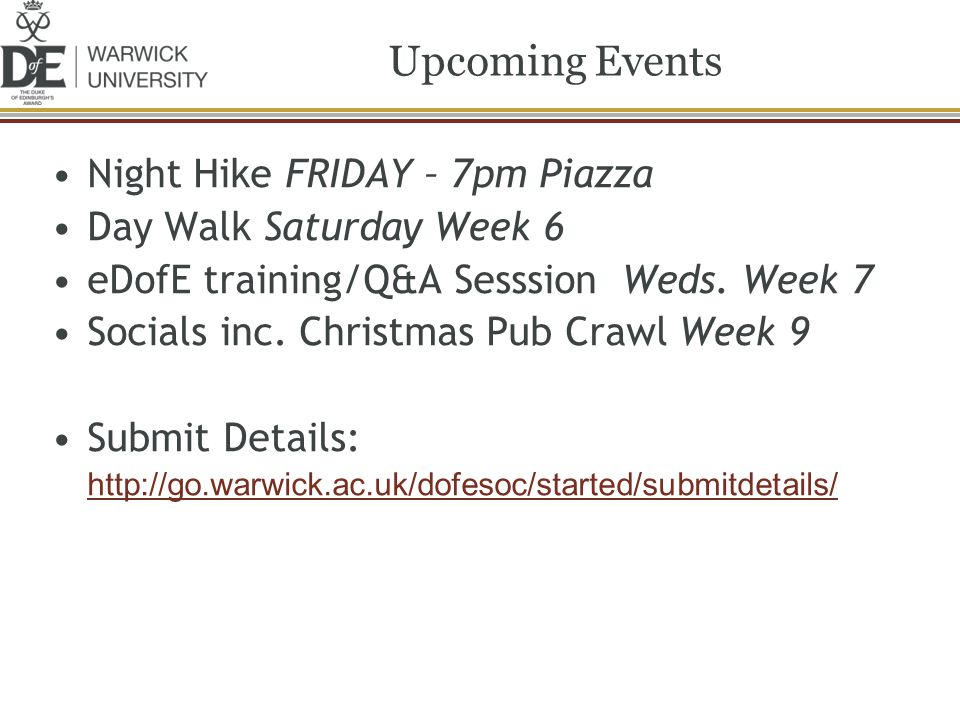 Night Hike FRIDAY – 7pm Piazza Day Walk Saturday Week 6 eDofE training/Q&A Sesssion Weds. Week 7 Socials inc. Christmas Pub Crawl Week 9 Submit Detail