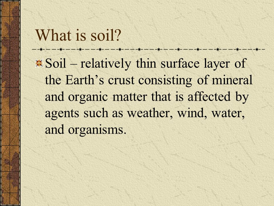 What is soil? Soil – relatively thin surface layer of the Earth's crust consisting of mineral and organic matter that is affected by agents such as we
