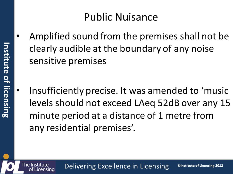 Institute of licensing Delivering Excellence in Licensing ©Institute of Licensing 2012 Public Nuisance Amplified sound from the premises shall not be clearly audible at the boundary of any noise sensitive premises Insufficiently precise.