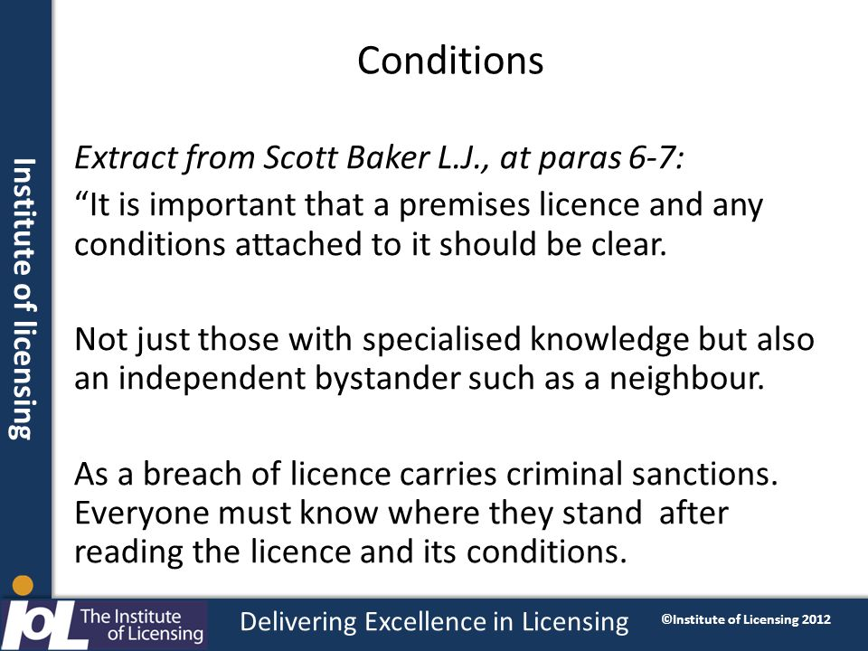 Institute of licensing Delivering Excellence in Licensing ©Institute of Licensing 2012 Conditions Extract from Scott Baker L.J., at paras 6-7: It is important that a premises licence and any conditions attached to it should be clear.
