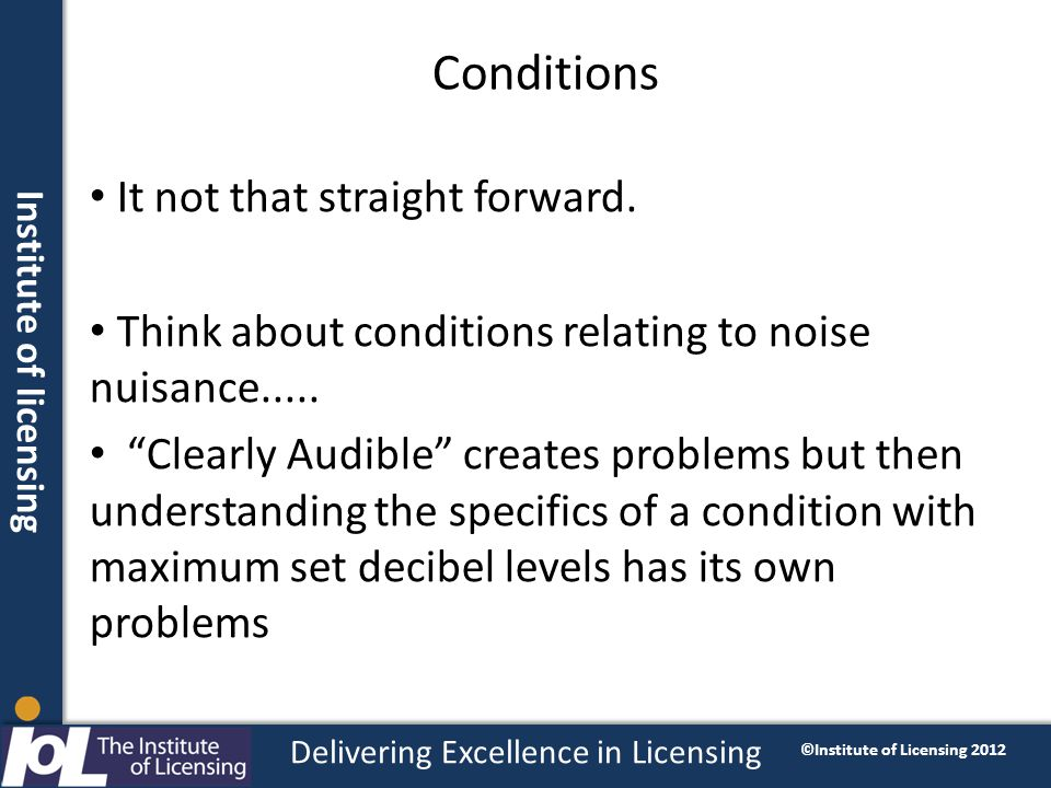 Institute of licensing Delivering Excellence in Licensing ©Institute of Licensing 2012 Conditions It not that straight forward.