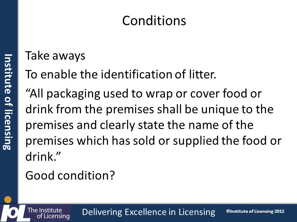 Institute of licensing Delivering Excellence in Licensing ©Institute of Licensing 2012 Conditions Take aways To enable the identification of litter.
