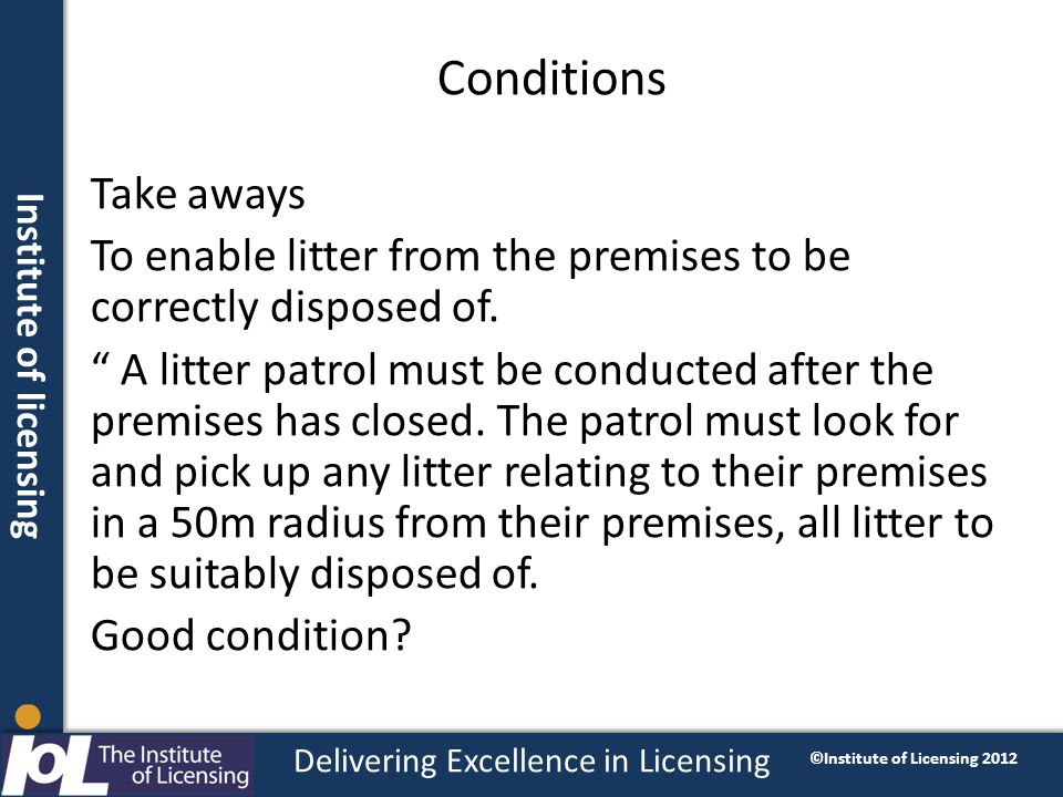 Institute of licensing Delivering Excellence in Licensing ©Institute of Licensing 2012 Conditions Take aways To enable litter from the premises to be correctly disposed of.