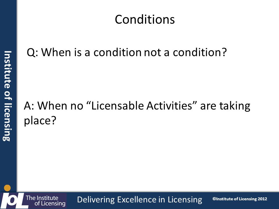 Institute of licensing Delivering Excellence in Licensing ©Institute of Licensing 2012 Conditions Q: When is a condition not a condition.