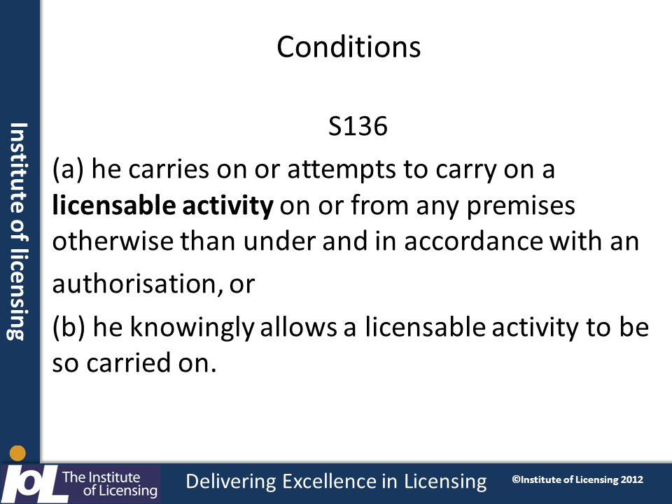 Institute of licensing Delivering Excellence in Licensing ©Institute of Licensing 2012 Conditions S136 (a) he carries on or attempts to carry on a lic