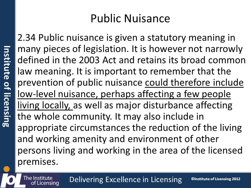Institute of licensing Delivering Excellence in Licensing ©Institute of Licensing 2012 Public Nuisance 2.34 Public nuisance is given a statutory meani
