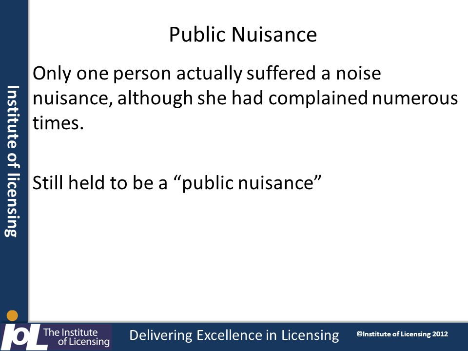 Institute of licensing Delivering Excellence in Licensing ©Institute of Licensing 2012 Public Nuisance Only one person actually suffered a noise nuisa