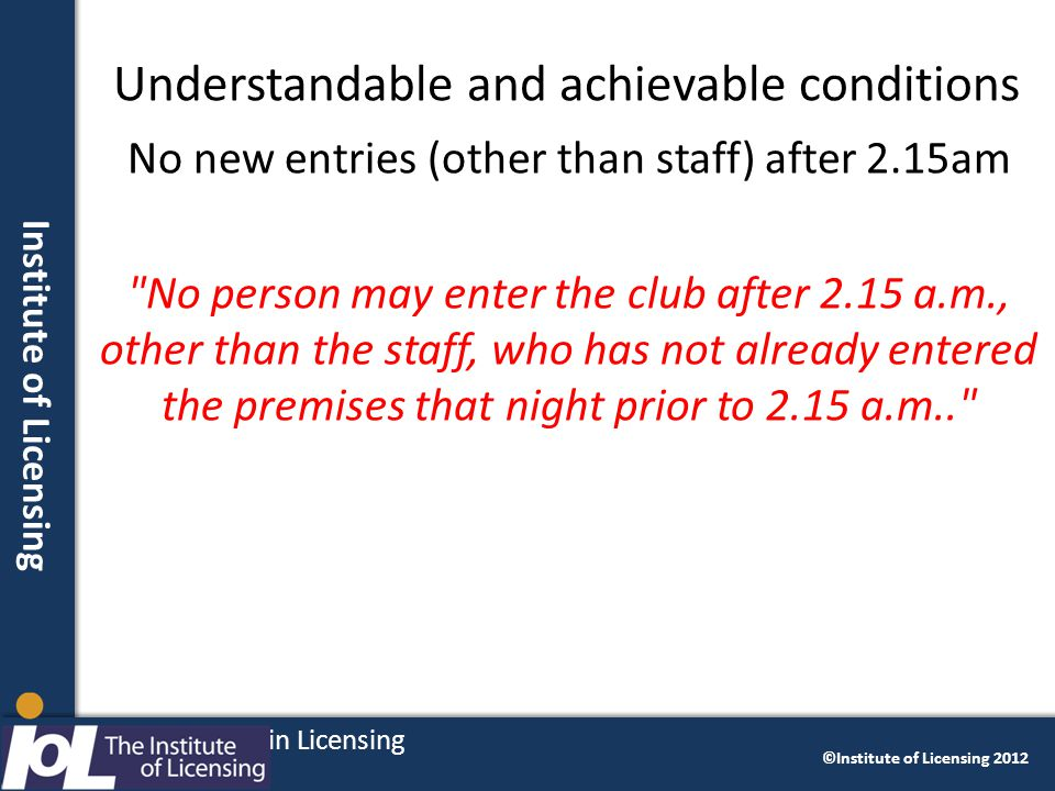 Institute of licensing Delivering Excellence in Licensing ©Institute of Licensing 2012 Institute of Licensing Understandable and achievable conditions No new entries (other than staff) after 2.15am No person may enter the club after 2.15 a.m., other than the staff, who has not already entered the premises that night prior to 2.15 a.m.. 30 Delivering Excellence in Licensing ©Institute of Licensing 2012