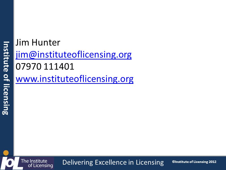 Institute of licensing Delivering Excellence in Licensing ©Institute of Licensing 2012 Jim Hunter jim@instituteoflicensing.org 07970 111401 www.instituteoflicensing.org jim@instituteoflicensing.org www.instituteoflicensing.org