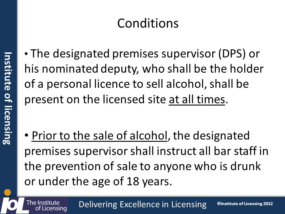 Institute of licensing Delivering Excellence in Licensing ©Institute of Licensing 2012 Conditions The designated premises supervisor (DPS) or his nominated deputy, who shall be the holder of a personal licence to sell alcohol, shall be present on the licensed site at all times.