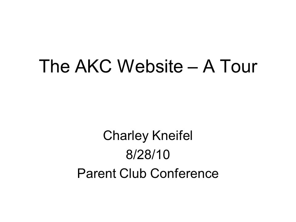 The AKC Website – A Tour Charley Kneifel 8/28/10 Parent Club Conference