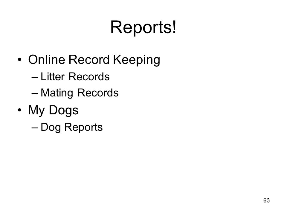 63 Reports! Online Record Keeping –Litter Records –Mating Records My Dogs –Dog Reports