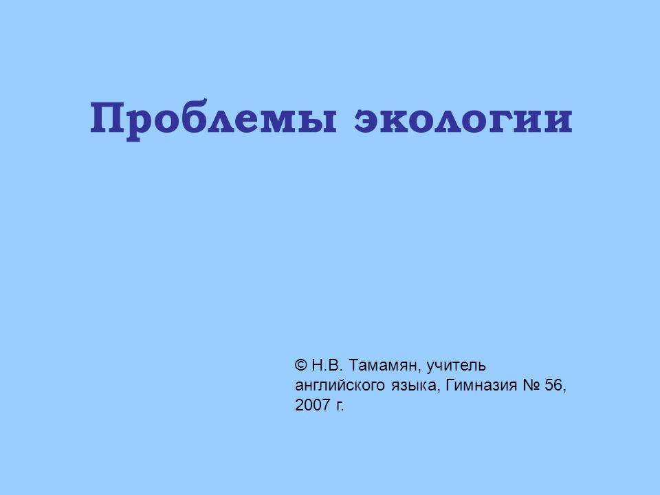 Проблемы экологии © Н.В. Тамамян, учитель английского языка, Гимназия № 56, 2007 г.
