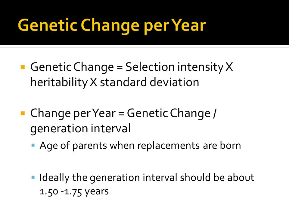  Genetic Change = Selection intensity X heritability X standard deviation  Change per Year = Genetic Change / generation interval  Age of parents w