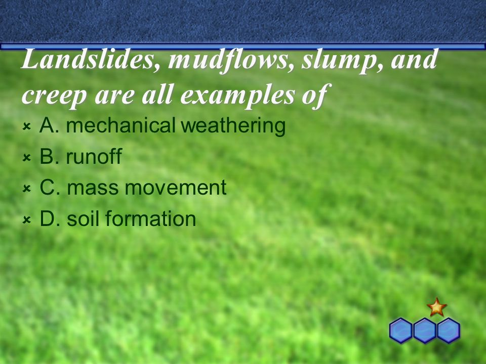 Landslides, mudflows, slump, and creep are all examples of  A. mechanical weathering  B. runoff  C. mass movement  D. soil formation
