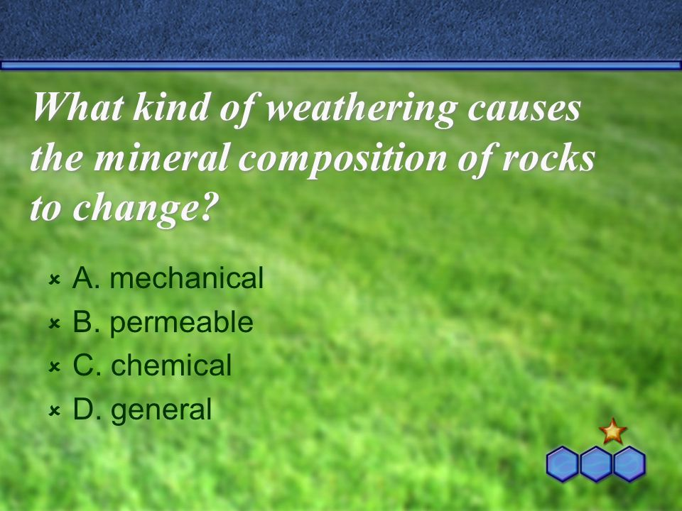 What kind of weathering causes the mineral composition of rocks to change?  A. mechanical  B. permeable  C. chemical  D. general